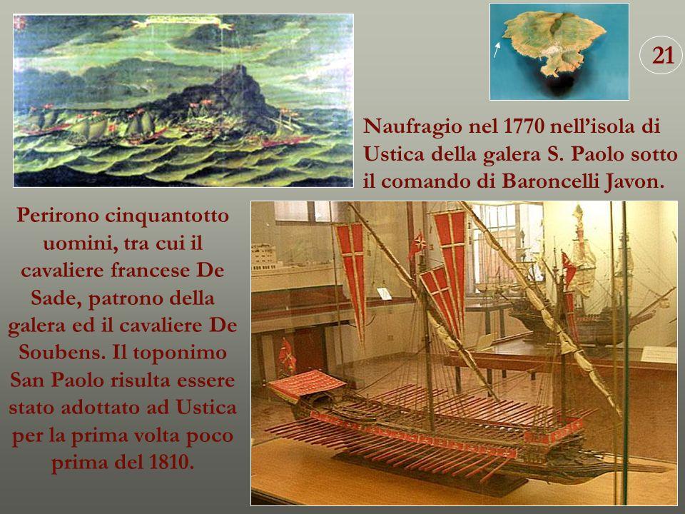 Naufragio nel 1770 nellisola di Ustica della galera S. Paolo sotto il comando di Baroncelli Javon. Perirono cinquantotto uomini, tra cui il cavaliere