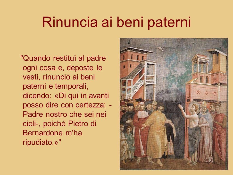 Rinuncia ai beni paterni Quando restituì al padre ogni cosa e, deposte le vesti, rinunciò ai beni paterni e temporali, dicendo: «Di qui in avanti posso dire con certezza: - Padre nostro che sei nei cieli-, poiché Pietro di Bernardone m ha ripudiato.»