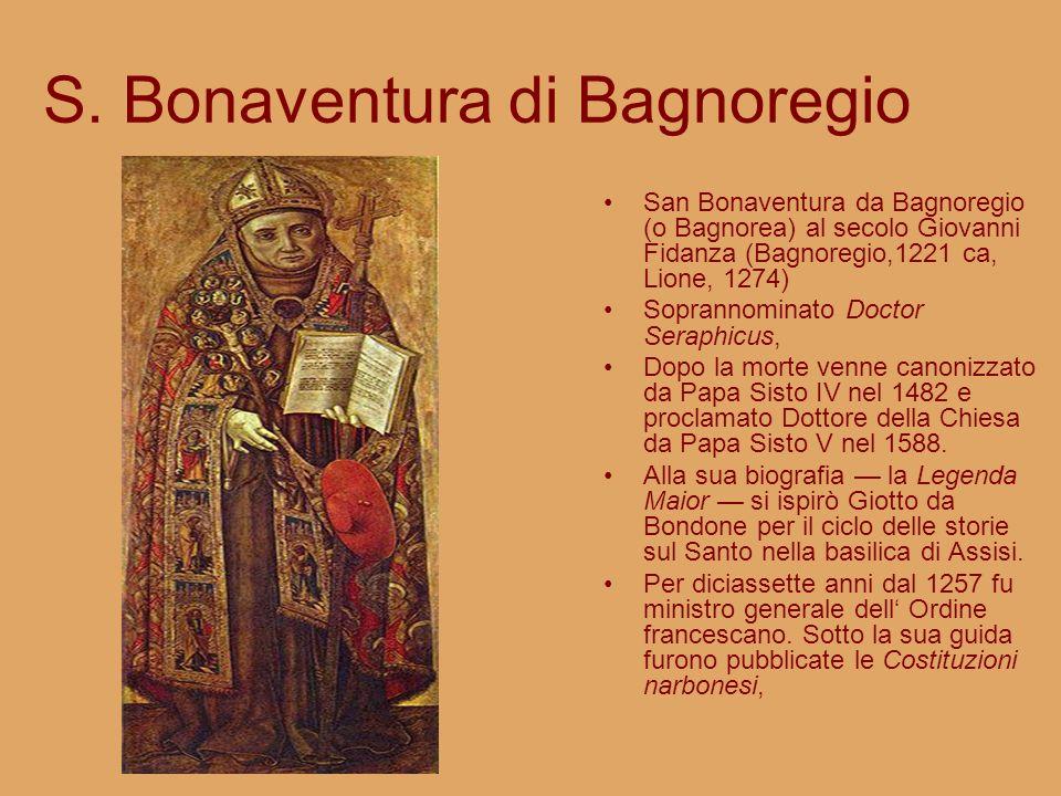 S. Bonaventura di Bagnoregio San Bonaventura da Bagnoregio (o Bagnorea) al secolo Giovanni Fidanza (Bagnoregio,1221 ca, Lione, 1274) Soprannominato Do