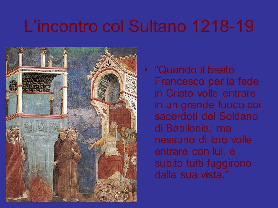 Lincontro col Sultano 1218-19 Quando il beato Francesco per la fede in Cristo volle entrare in un grande fuoco coi sacerdoti del Soldano di Babilonia; ma nessuno di loro volle entrare con lui, e subito tutti fuggirono dalla sua vista.