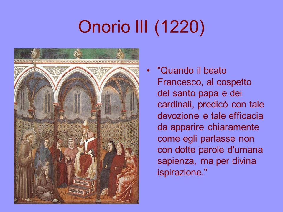 Onorio III (1220) Quando il beato Francesco, al cospetto del santo papa e dei cardinali, predicò con tale devozione e tale efficacia da apparire chiaramente come egli parlasse non con dotte parole d umana sapienza, ma per divina ispirazione.
