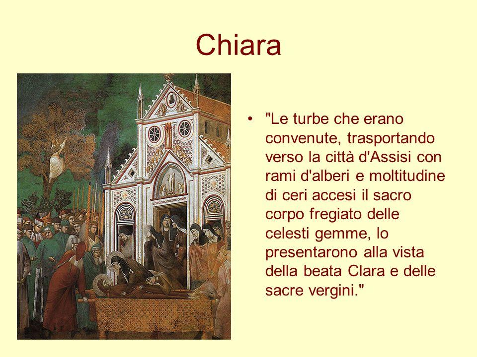Chiara Le turbe che erano convenute, trasportando verso la città d Assisi con rami d alberi e moltitudine di ceri accesi il sacro corpo fregiato delle celesti gemme, lo presentarono alla vista della beata Clara e delle sacre vergini.