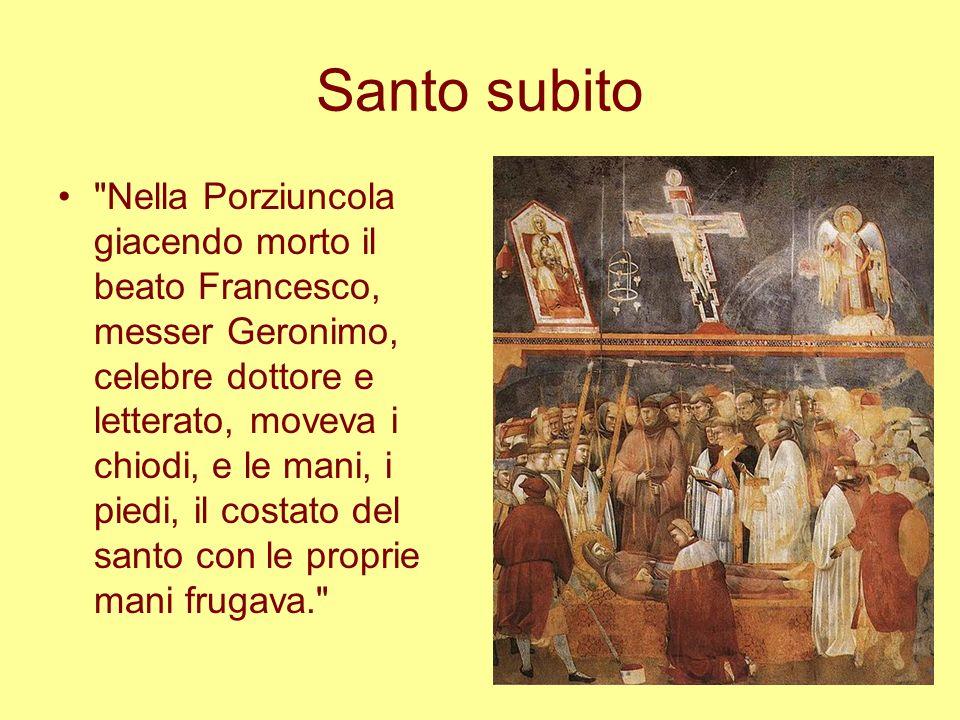 Santo subito Nella Porziuncola giacendo morto il beato Francesco, messer Geronimo, celebre dottore e letterato, moveva i chiodi, e le mani, i piedi, il costato del santo con le proprie mani frugava.