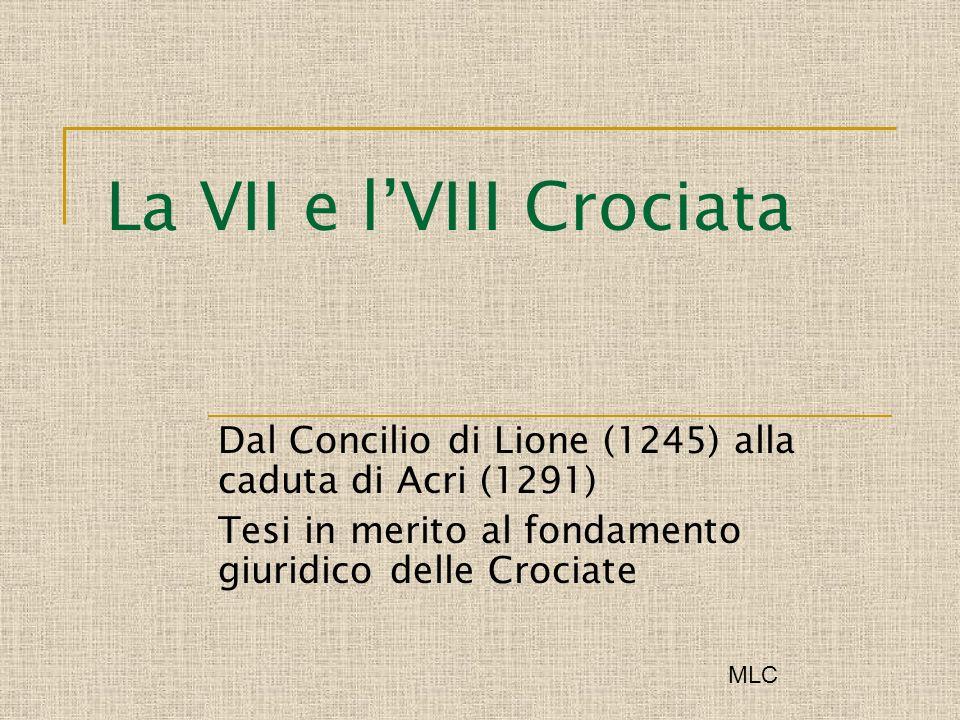 La VII e lVIII Crociata Dal Concilio di Lione (1245) alla caduta di Acri (1291) Tesi in merito al fondamento giuridico delle Crociate MLC