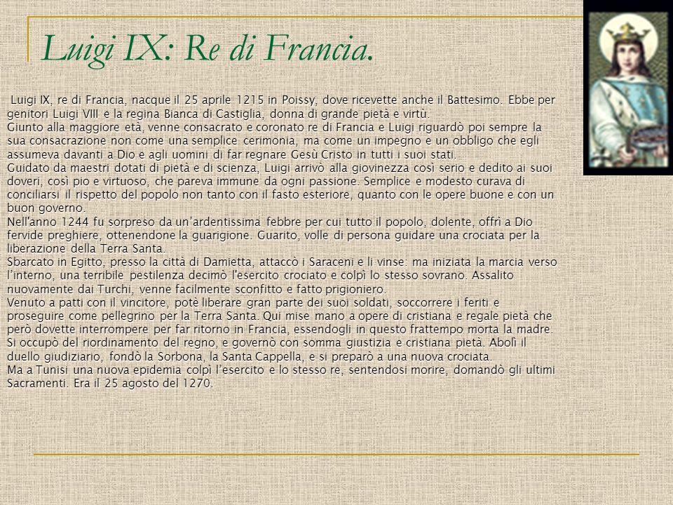 Luigi IX: Re di Francia.. Luigi IX, re di Francia, nacque il 25 aprile 1215 in Poissy, dove ricevette anche il Battesimo. Ebbe per genitori Luigi VIII