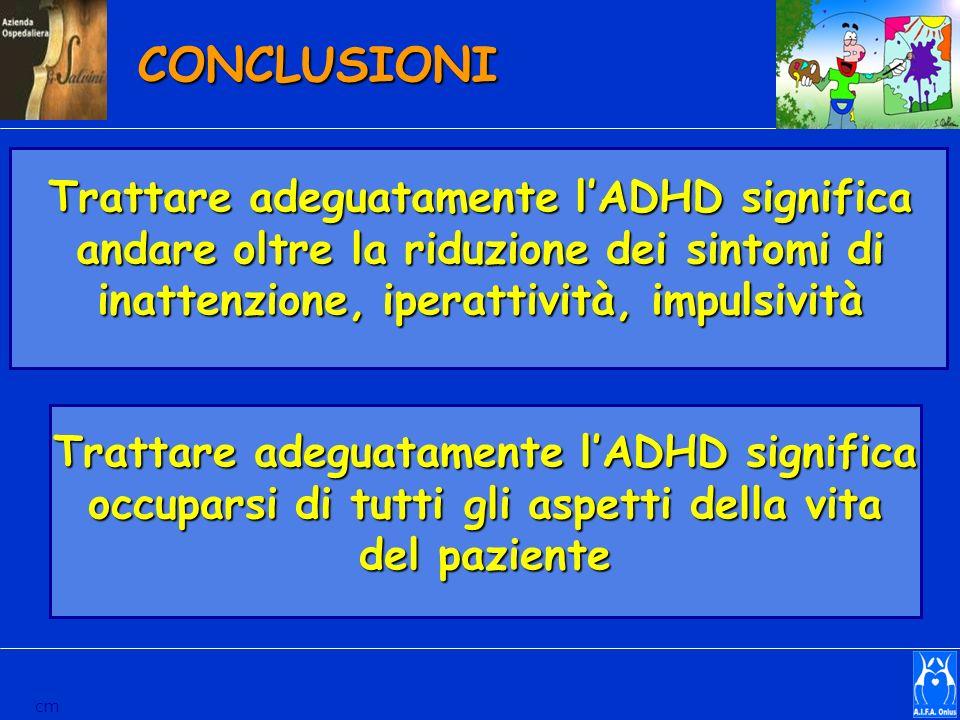 CONCLUSIONI Trattare adeguatamente lADHD significa andare oltre la riduzione dei sintomi di inattenzione, iperattività, impulsività cm Trattare adegua