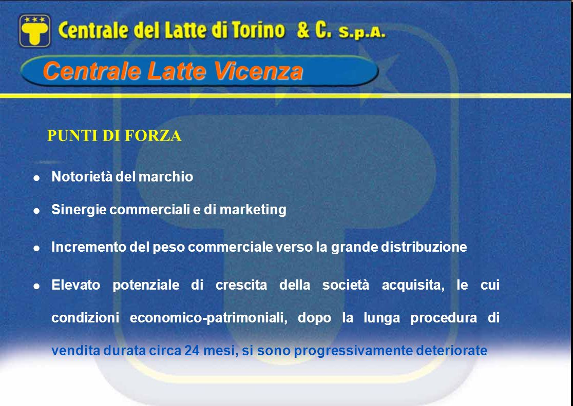 Centrale Latte Vicenza Notorietà del marchio Sinergie commerciali e di marketing Incremento del peso commerciale verso la grande distribuzione Elevato