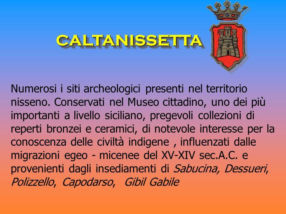 Numerosi i siti archeologici presenti nel territorio nisseno. Conservati nel Museo cittadino, uno dei più importanti a livello siciliano, pregevoli co