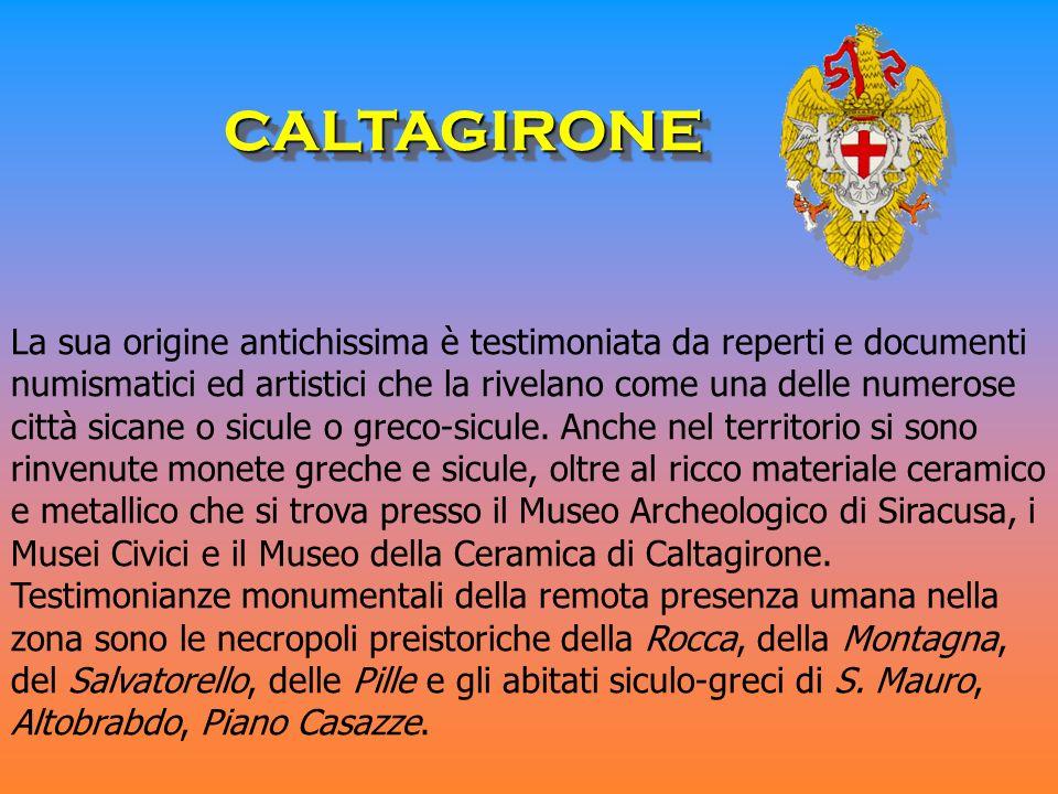 CALTAGIRONECALTAGIRONE La sua origine antichissima è testimoniata da reperti e documenti numismatici ed artistici che la rivelano come una delle numer