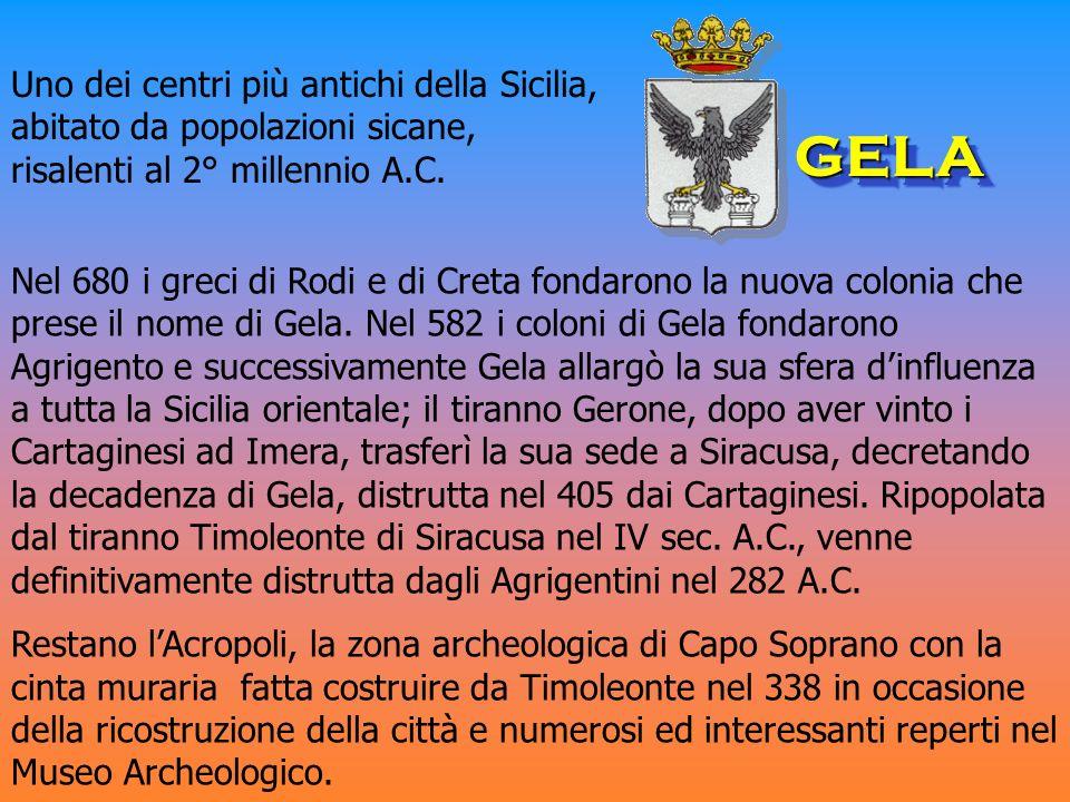 Nel 680 i greci di Rodi e di Creta fondarono la nuova colonia che prese il nome di Gela. Nel 582 i coloni di Gela fondarono Agrigento e successivament