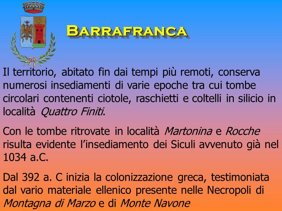 BarrafrancaBarrafranca Il territorio, abitato fin dai tempi più remoti, conserva numerosi insediamenti di varie epoche tra cui tombe circolari contenenti ciotole, raschietti e coltelli in silicio in località Quattro Finiti.