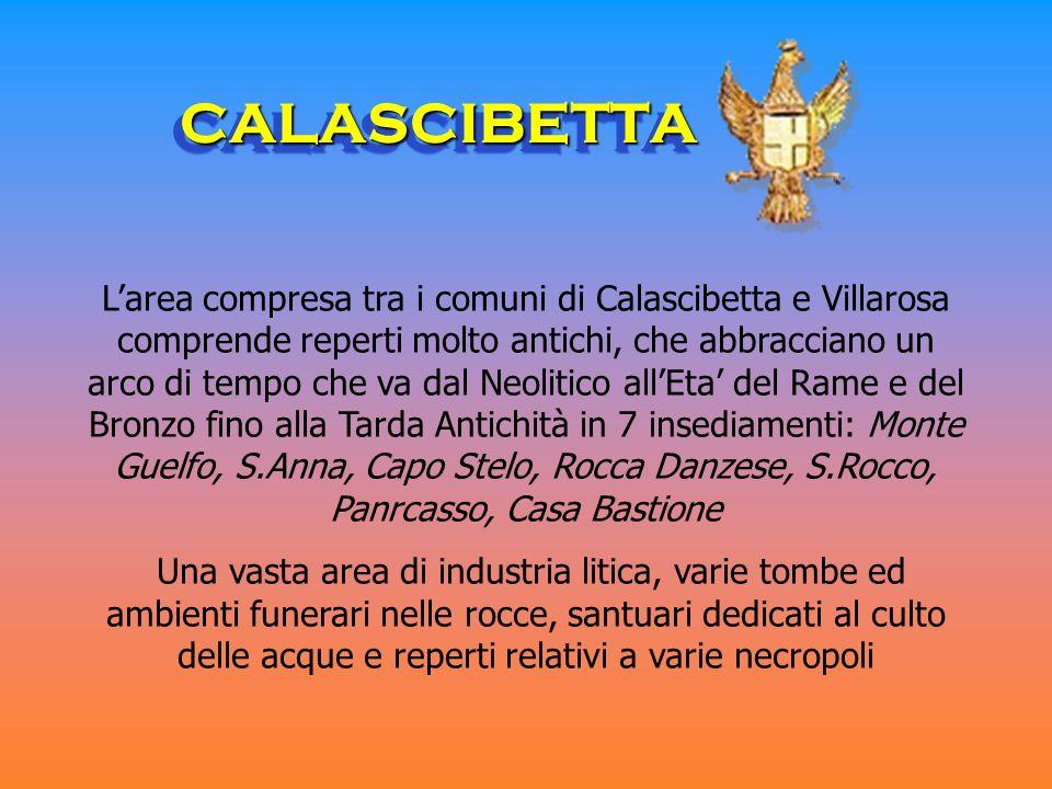 CALASCIBETTACALASCIBETTA Larea compresa tra i comuni di Calascibetta e Villarosa comprende reperti molto antichi, che abbracciano un arco di tempo che