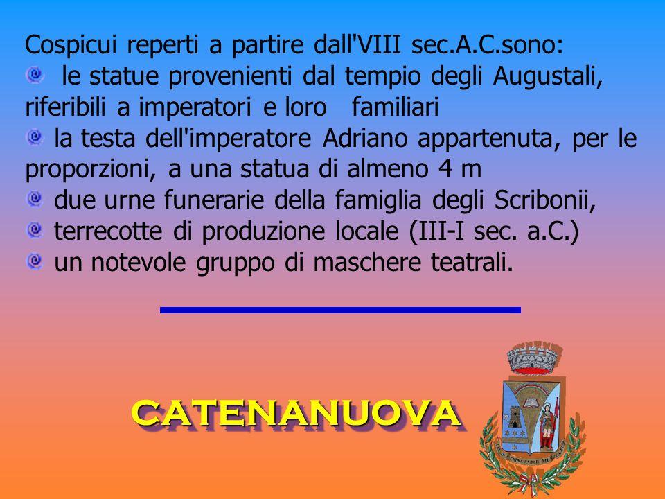 CATENANUOVACATENANUOVA Cospicui reperti a partire dall'VIII sec.A.C.sono: le statue provenienti dal tempio degli Augustali, riferibili a imperatori e