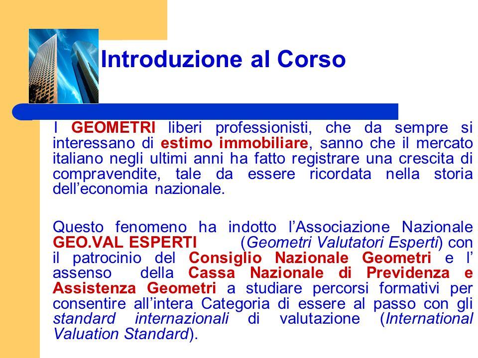 Introduzione al Corso I GEOMETRI liberi professionisti, che da sempre si interessano di estimo immobiliare, sanno che il mercato italiano negli ultimi