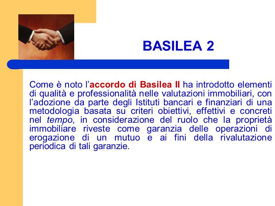 BASILEA 2 Come è noto laccordo di Basilea II ha introdotto elementi di qualità e professionalità nelle valutazioni immobiliari, con ladozione da parte