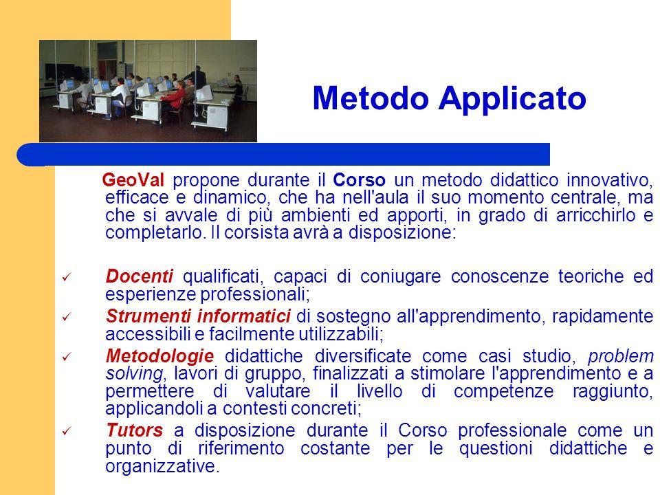 Metodo Applicato GeoVal propone durante il Corso un metodo didattico innovativo, efficace e dinamico, che ha nell aula il suo momento centrale, ma che si avvale di più ambienti ed apporti, in grado di arricchirlo e completarlo.