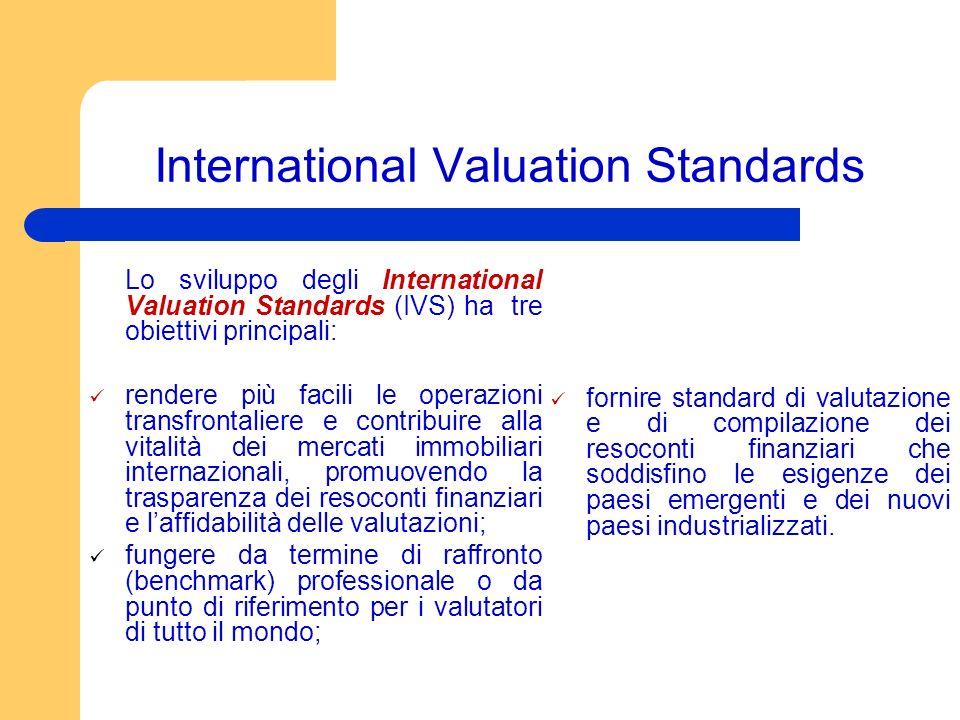 International Valuation Standards Lo sviluppo degli International Valuation Standards (IVS) ha tre obiettivi principali: rendere più facili le operazioni transfrontaliere e contribuire alla vitalità dei mercati immobiliari internazionali, promuovendo la trasparenza dei resoconti finanziari e laffidabilità delle valutazioni; fungere da termine di raffronto (benchmark) professionale o da punto di riferimento per i valutatori di tutto il mondo; fornire standard di valutazione e di compilazione dei resoconti finanziari che soddisfino le esigenze dei paesi emergenti e dei nuovi paesi industrializzati.