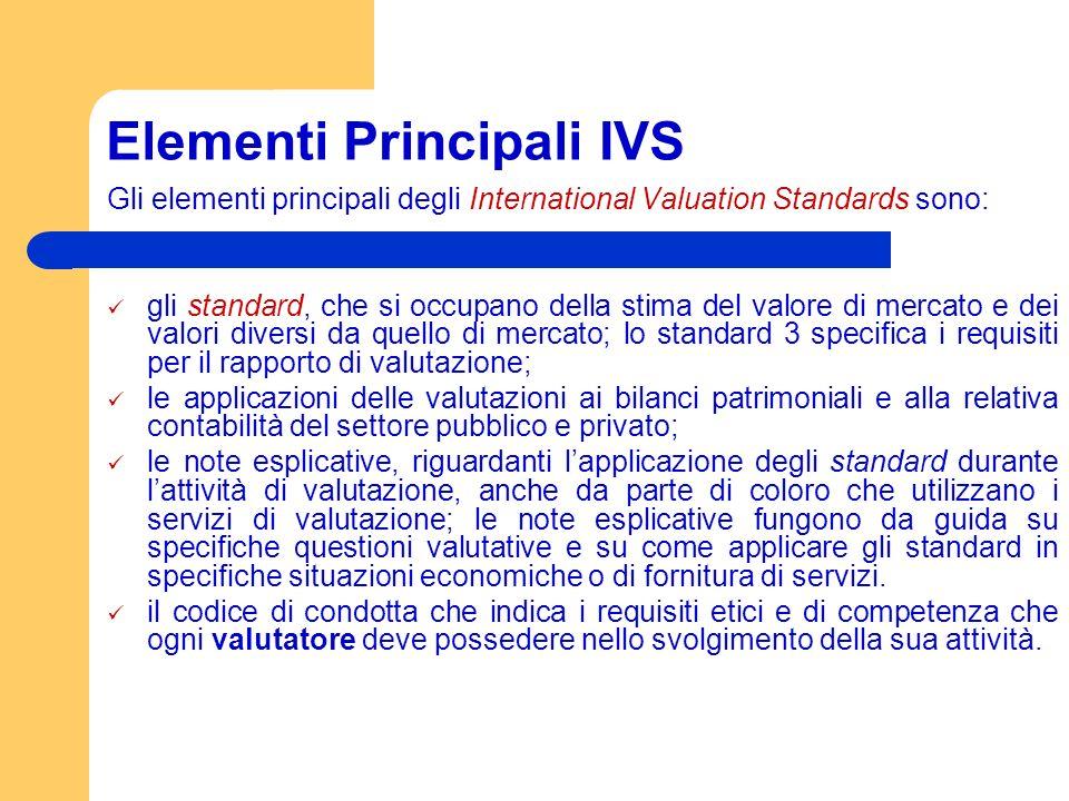 Elementi Principali IVS Gli elementi principali degli International Valuation Standards sono: gli standard, che si occupano della stima del valore di mercato e dei valori diversi da quello di mercato; lo standard 3 specifica i requisiti per il rapporto di valutazione; le applicazioni delle valutazioni ai bilanci patrimoniali e alla relativa contabilità del settore pubblico e privato; le note esplicative, riguardanti lapplicazione degli standard durante lattività di valutazione, anche da parte di coloro che utilizzano i servizi di valutazione; le note esplicative fungono da guida su specifiche questioni valutative e su come applicare gli standard in specifiche situazioni economiche o di fornitura di servizi.