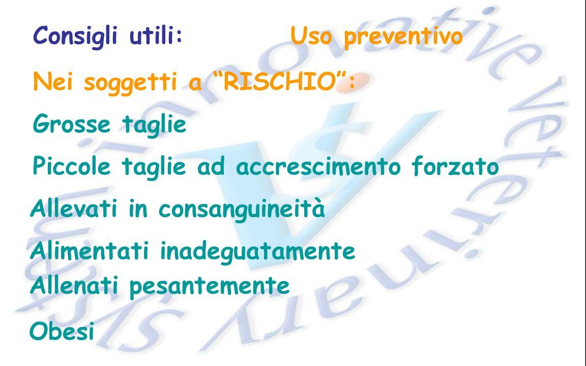Consigli utili:Uso preventivo Nei soggetti a RISCHIO: Grosse taglie Piccole taglie ad accrescimento forzato Allevati in consanguineità Alimentati inad