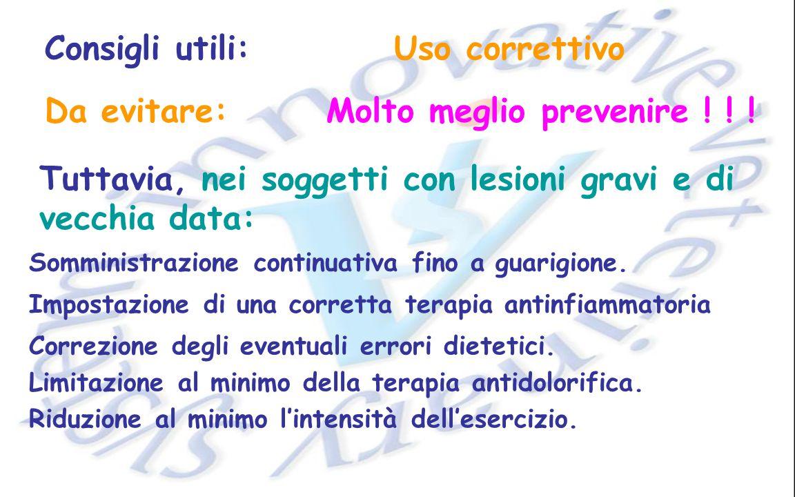 Consigli utili:Uso correttivo Da evitare:Molto meglio prevenire ! ! ! Tuttavia, nei soggetti con lesioni gravi e di vecchia data: Somministrazione con