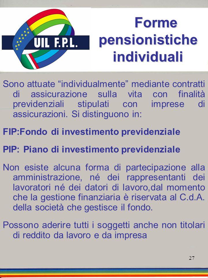 27 Forme pensionistiche individuali Forme pensionistiche individuali Sono attuate individualmente mediante contratti di assicurazione sulla vita con f
