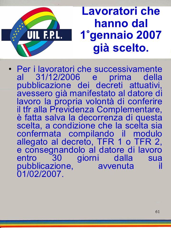 61 Lavoratori che hanno dal 1°gennaio 2007 già scelto. Per i lavoratori che successivamente al 31/12/2006 e prima della pubblicazione dei decreti attu