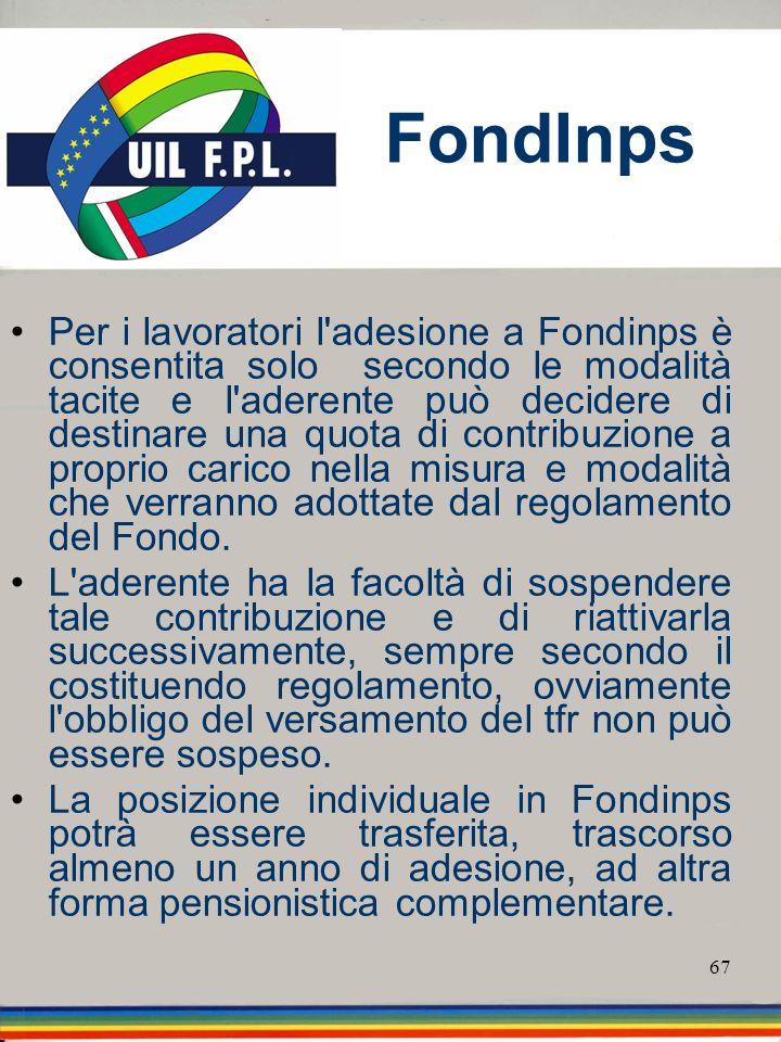67 FondInps Per i lavoratori l'adesione a Fondinps è consentita solo secondo le modalità tacite e l'aderente può decidere di destinare una quota di co