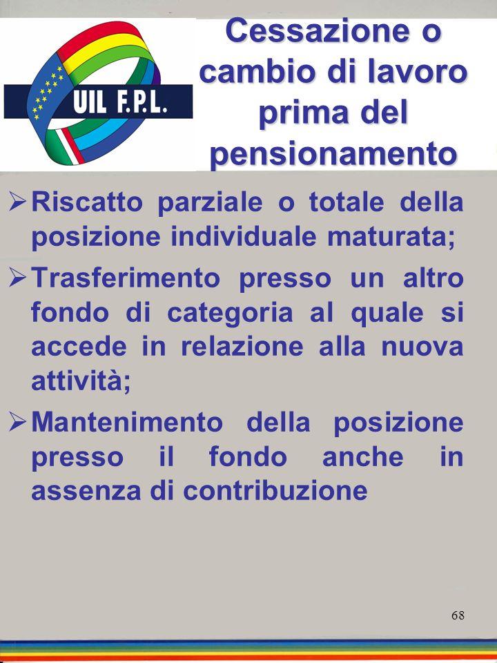 68 Cessazione o cambio di lavoro prima del pensionamento Riscatto parziale o totale della posizione individuale maturata; Trasferimento presso un altr