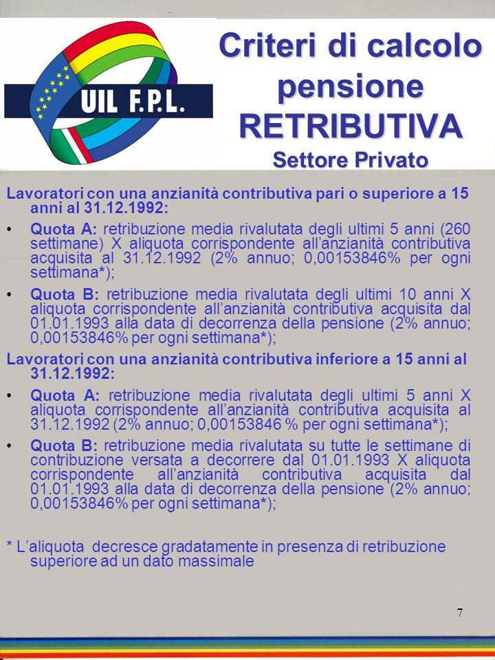7 Criteri di calcolo pensione RETRIBUTIVA Settore Privato Lavoratori con una anzianità contributiva pari o superiore a 15 anni al 31.12.1992: Quota A: