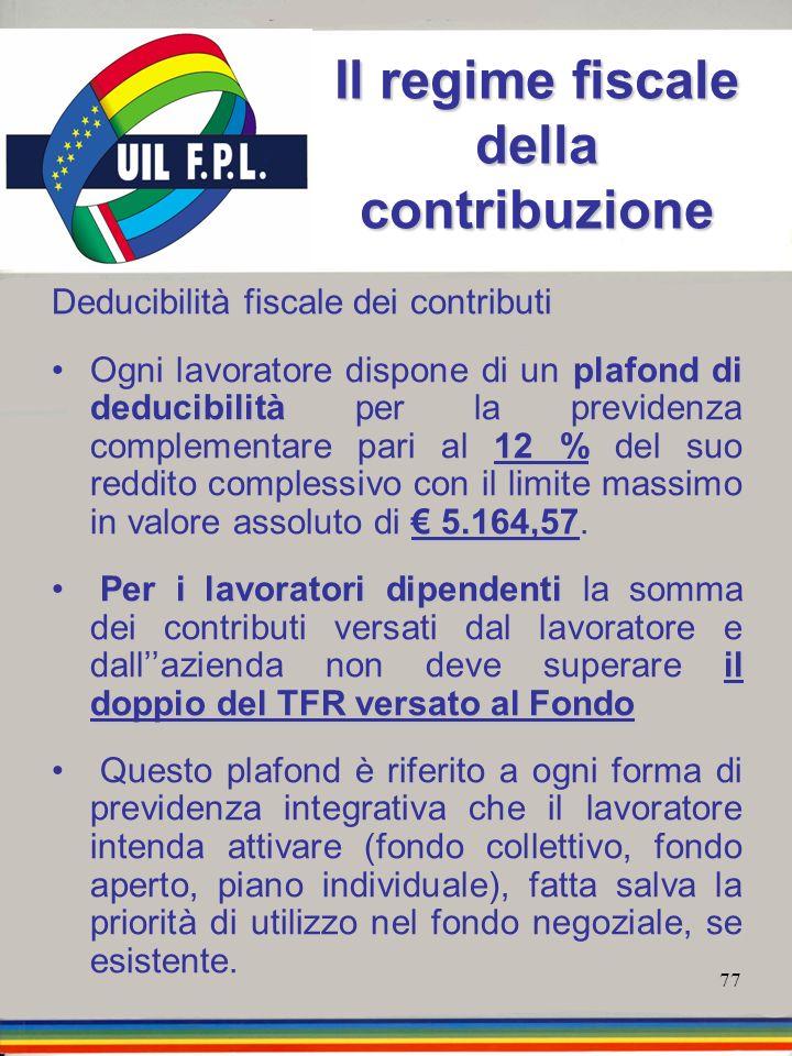 77 Il regime fiscale della contribuzione Deducibilità fiscale dei contributi plafond di deducibilità 12 % 5.164,57Ogni lavoratore dispone di un plafon