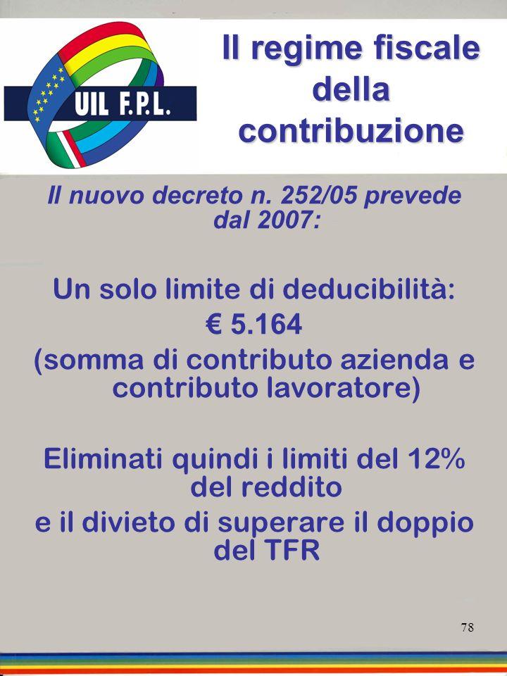 78 Il regime fiscale della contribuzione Il nuovo decreto n. 252/05 prevede dal 2007: Un solo limite di deducibilità: 5.164 5.164 (somma di contributo