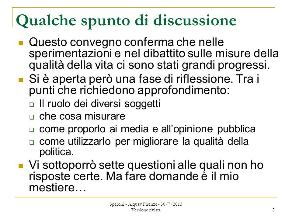 Speroni - Aiquav Firenze - 30/7/2013 Versione rivista 2 Qualche spunto di discussione Questo convegno conferma che nelle sperimentazioni e nel dibattito sulle misure della qualità della vita ci sono stati grandi progressi.