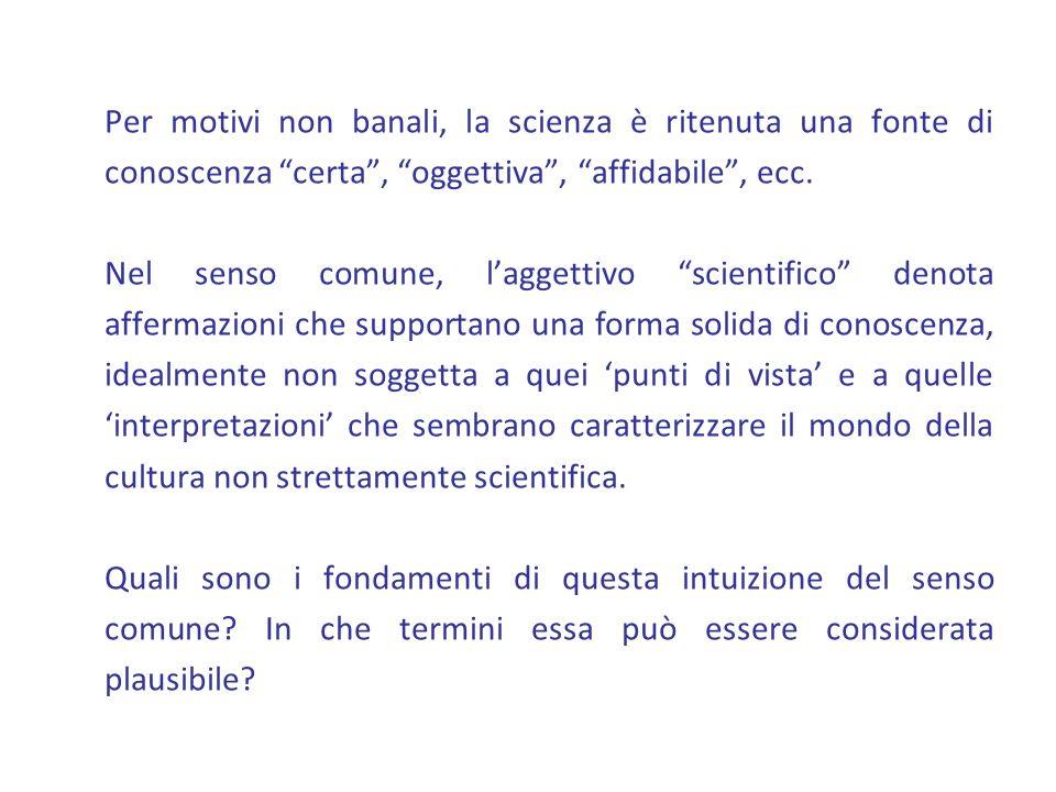 Per motivi non banali, la scienza è ritenuta una fonte di conoscenza certa, oggettiva, affidabile, ecc. Nel senso comune, laggettivo scientifico denot