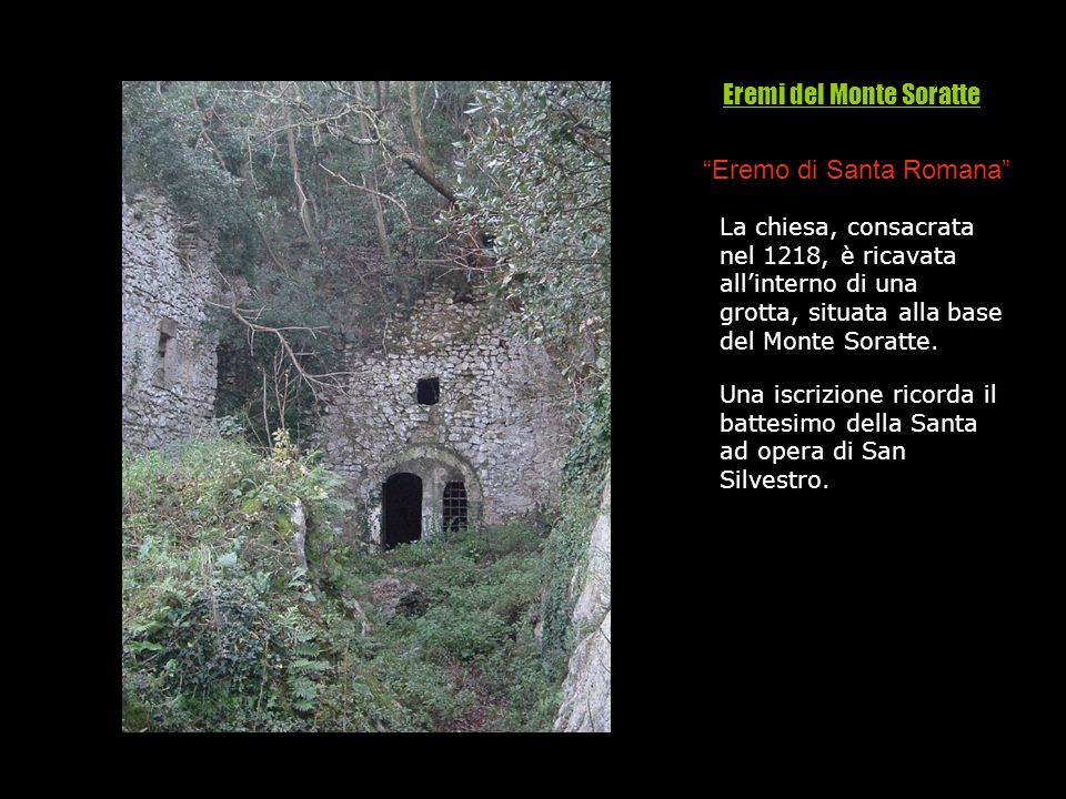 Eremo di Santa Romana La chiesa, consacrata nel 1218, è ricavata allinterno di una grotta, situata alla base del Monte Soratte. Una iscrizione ricorda