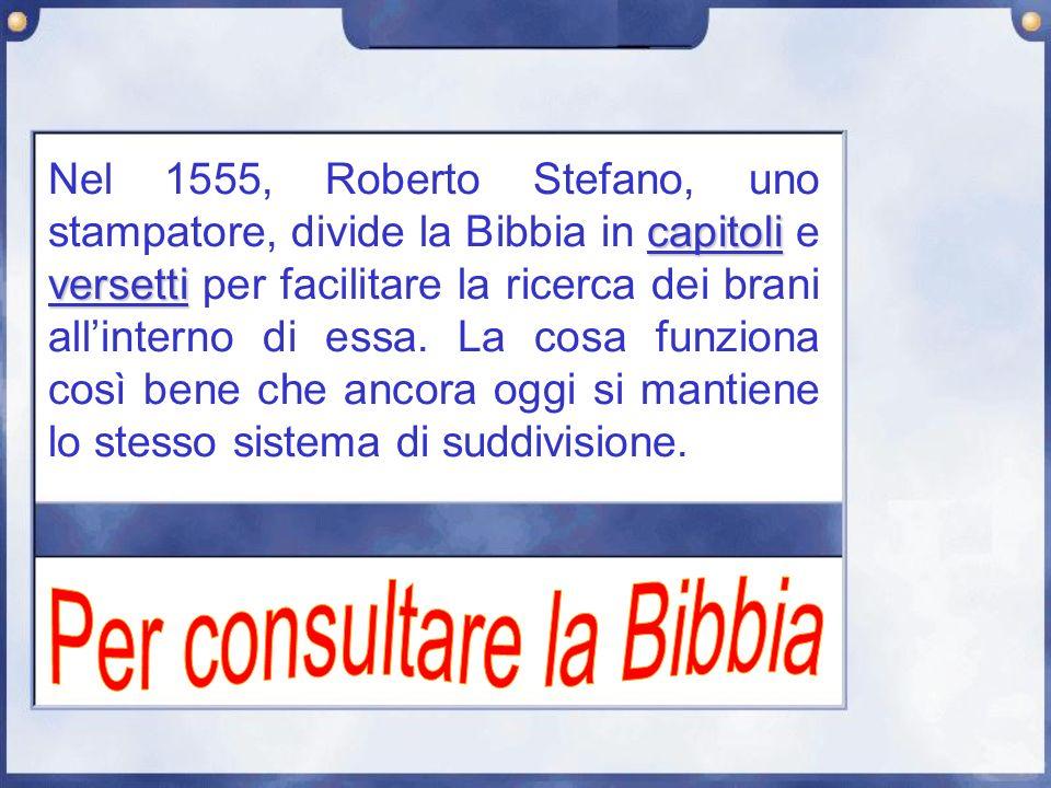capitoli versetti Nel 1555, Roberto Stefano, uno stampatore, divide la Bibbia in capitoli e versetti per facilitare la ricerca dei brani allinterno di