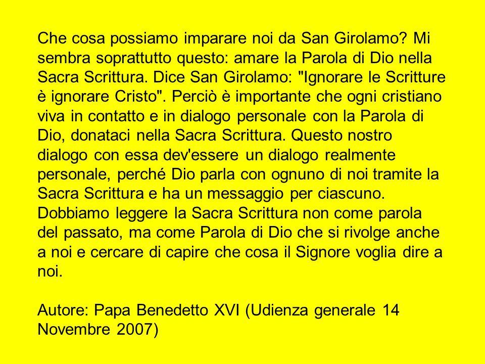 Che cosa possiamo imparare noi da San Girolamo? Mi sembra soprattutto questo: amare la Parola di Dio nella Sacra Scrittura. Dice San Girolamo: