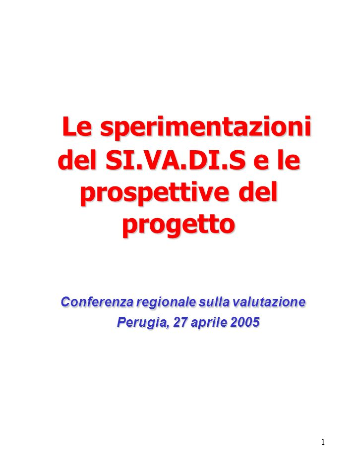 1 Le sperimentazioni del SI.VA.DI.S e le prospettive del progetto Conferenza regionale sulla valutazione Perugia, 27 aprile 2005 Le sperimentazioni del SI.VA.DI.S e le prospettive del progetto Conferenza regionale sulla valutazione Perugia, 27 aprile 2005