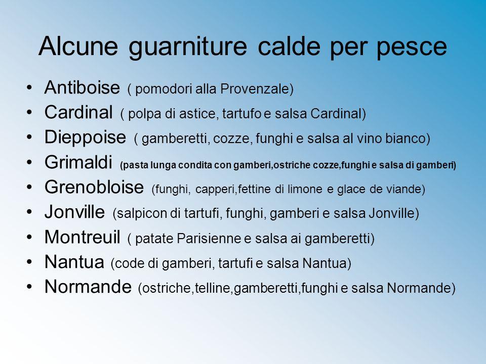 Alcune guarniture calde per pesce Antiboise ( pomodori alla Provenzale) Cardinal ( polpa di astice, tartufo e salsa Cardinal) Dieppoise ( gamberetti,