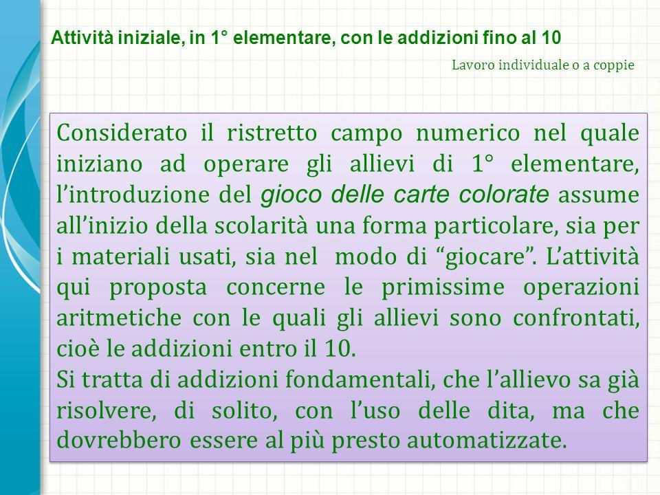 Attività iniziale, in 1° elementare, con le addizioni fino al 10 Lavoro individuale o a coppie Considerato il ristretto campo numerico nel quale inizi
