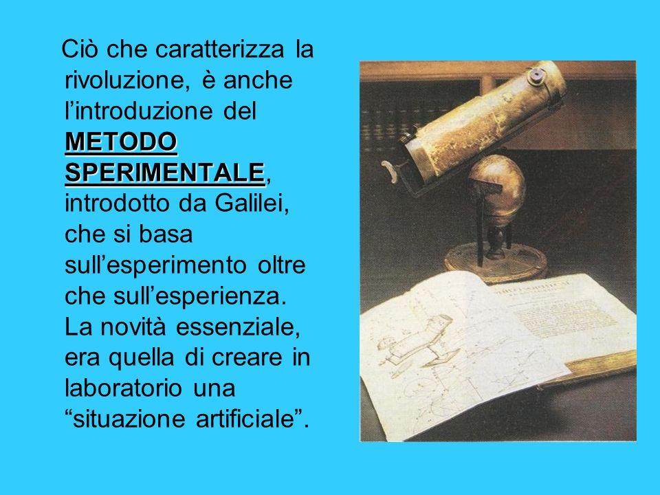 METODO SPERIMENTALE Ciò che caratterizza la rivoluzione, è anche lintroduzione del METODO SPERIMENTALE, introdotto da Galilei, che si basa sullesperim