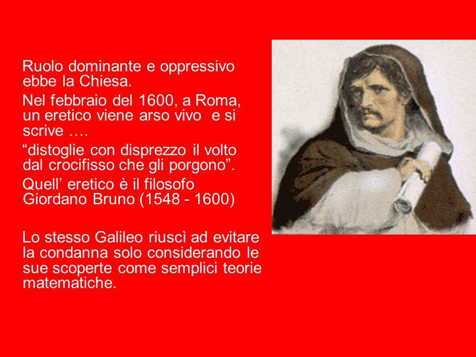 Ruolo dominante e oppressivo ebbe la Chiesa. Nel febbraio del 1600, a Roma, un eretico viene arso vivo e si scrive …. distoglie con disprezzo il volto