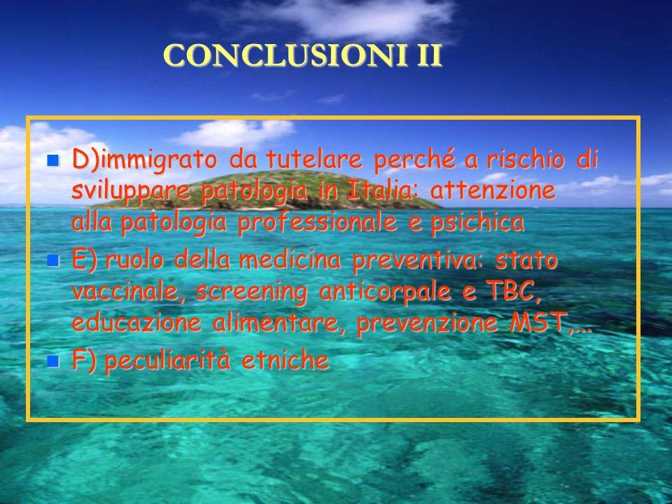 CONCLUSIONI II D)immigrato da tutelare perché a rischio di sviluppare patologia in Italia: attenzione alla patologia professionale e psichica D)immigr