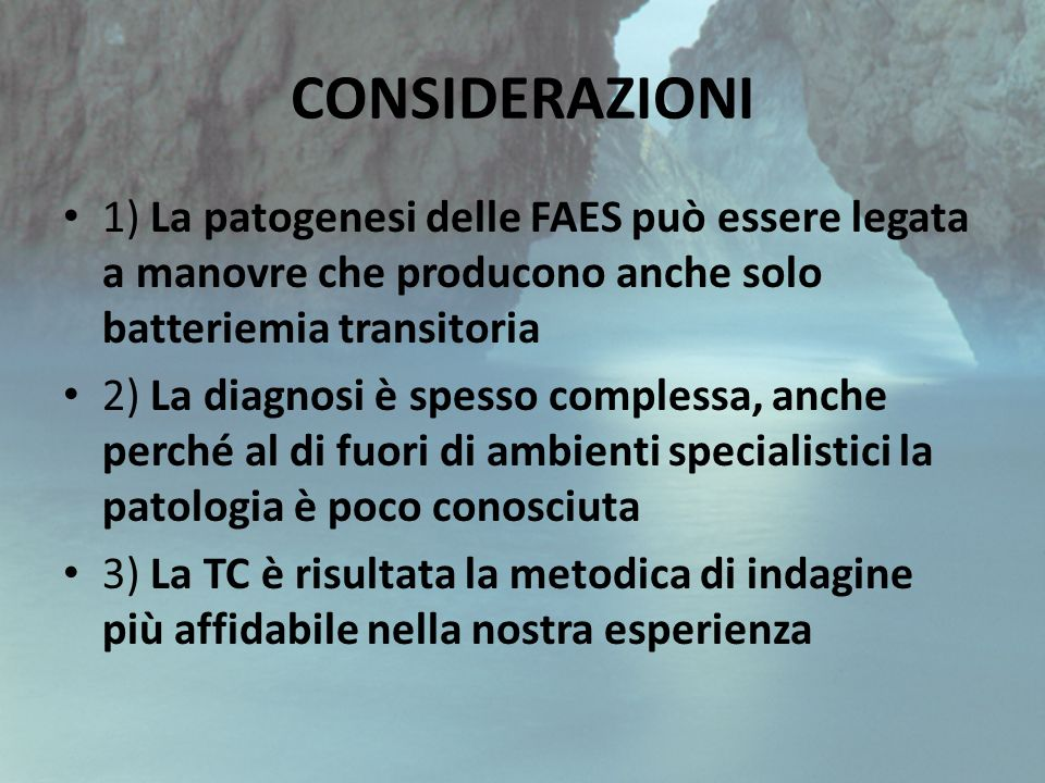 CONSIDERAZIONI 1) La patogenesi delle FAES può essere legata a manovre che producono anche solo batteriemia transitoria 2) La diagnosi è spesso comple