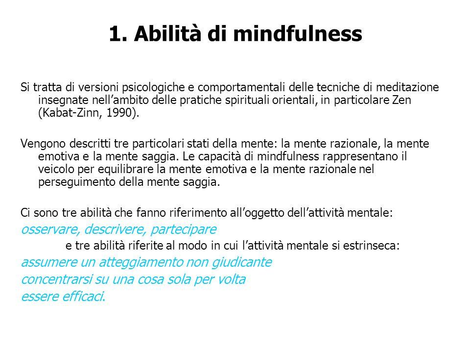 1. Abilità di mindfulness Si tratta di versioni psicologiche e comportamentali delle tecniche di meditazione insegnate nellambito delle pratiche spiri