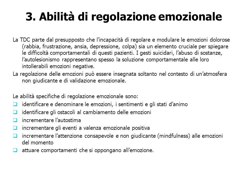 3. Abilità di regolazione emozionale La TDC parte dal presupposto che lincapacità di regolare e modulare le emozioni dolorose (rabbia, frustrazione, a