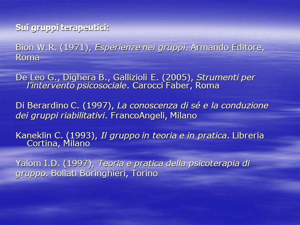 Sui gruppi terapeutici: Bion W.R. (1971), Esperienze nei gruppi. Armando Editore, Roma De Leo G., Dighera B., Gallizioli E. (2005), Strumenti per lint