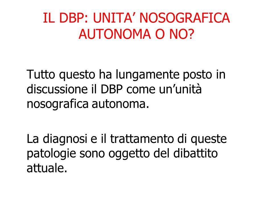 IL DBP: UNITA NOSOGRAFICA AUTONOMA O NO? Tutto questo ha lungamente posto in discussione il DBP come ununità nosografica autonoma. La diagnosi e il tr