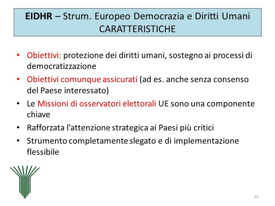 EIDHR – Strum. Europeo Democrazia e Diritti Umani CARATTERISTICHE Obiettivi: protezione dei diritti umani, sostegno ai processi di democratizzazione O