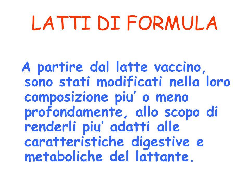 LATTI DI FORMULA A partire dal latte vaccino, sono stati modificati nella loro composizione piu o meno profondamente, allo scopo di renderli piu adatt