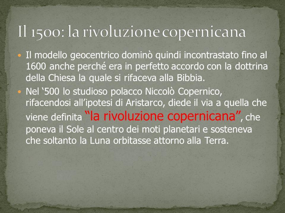 Il modello geocentrico dominò quindi incontrastato fino al 1600 anche perché era in perfetto accordo con la dottrina della Chiesa la quale si rifaceva alla Bibbia.